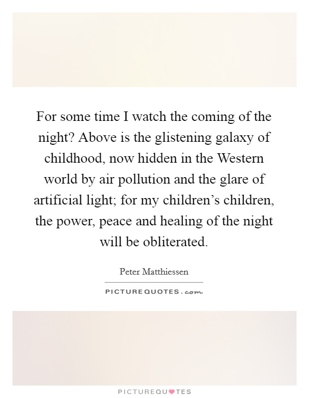 For some time I watch the coming of the night? Above is the glistening galaxy of childhood, now hidden in the Western world by air pollution and the glare of artificial light; for my children's children, the power, peace and healing of the night will be obliterated Picture Quote #1