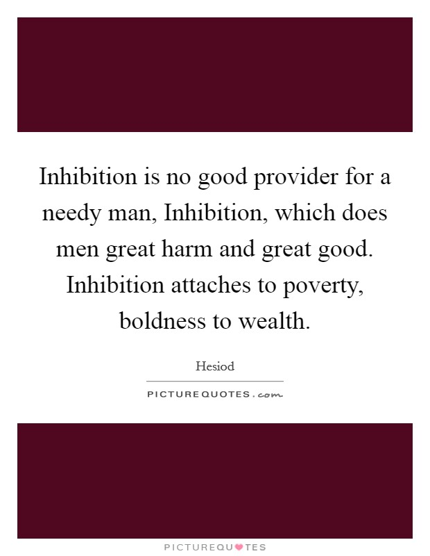 Inhibition is no good provider for a needy man, Inhibition, which does men great harm and great good. Inhibition attaches to poverty, boldness to wealth Picture Quote #1