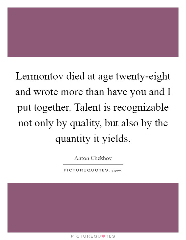 Lermontov died at age twenty-eight and wrote more than have you and I put together. Talent is recognizable not only by quality, but also by the quantity it yields Picture Quote #1