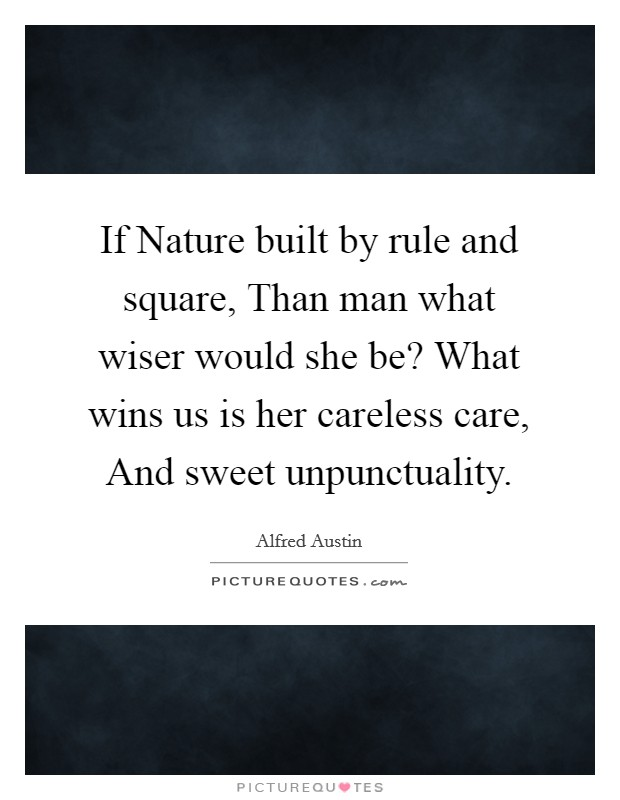 If Nature built by rule and square, Than man what wiser would she be? What wins us is her careless care, And sweet unpunctuality Picture Quote #1