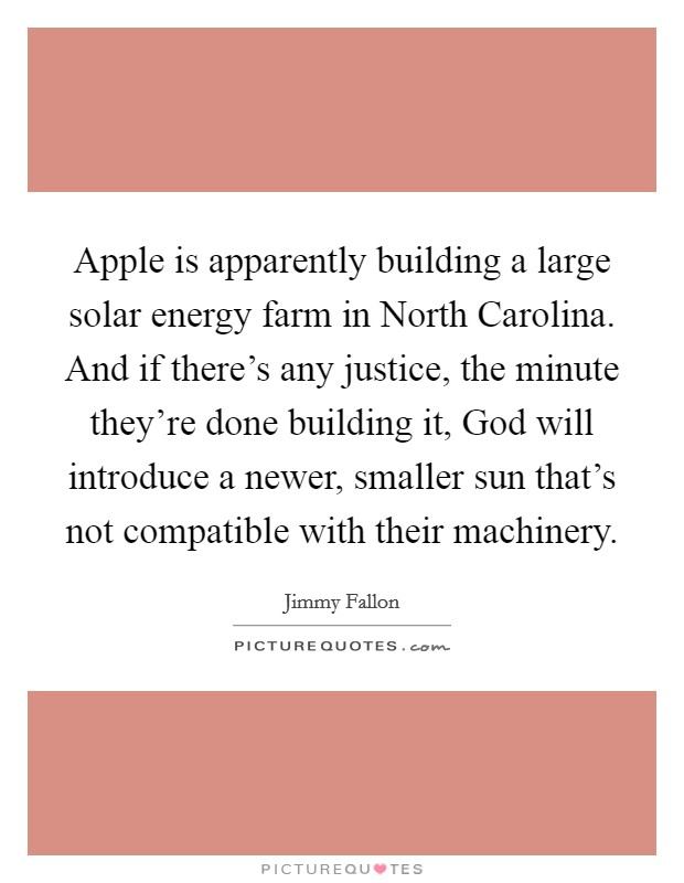 Apple is apparently building a large solar energy farm in North Carolina. And if there's any justice, the minute they're done building it, God will introduce a newer, smaller sun that's not compatible with their machinery Picture Quote #1