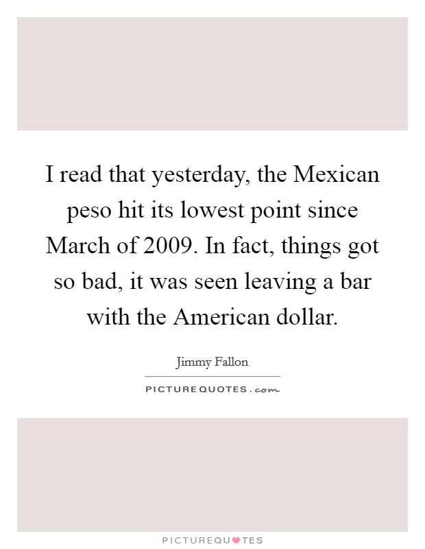 I read that yesterday, the Mexican peso hit its lowest point since March of 2009. In fact, things got so bad, it was seen leaving a bar with the American dollar Picture Quote #1