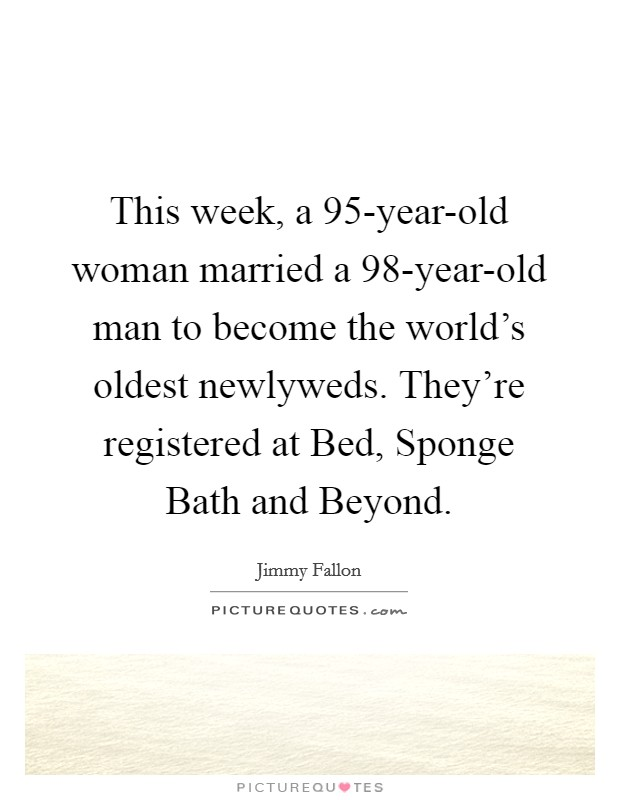 This week, a 95-year-old woman married a 98-year-old man to become the world's oldest newlyweds. They're registered at Bed, Sponge Bath and Beyond Picture Quote #1