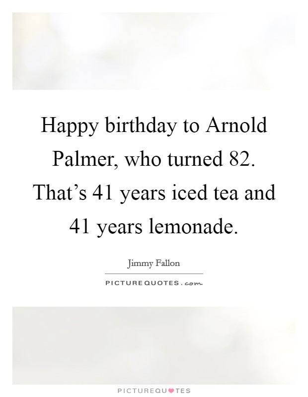 Happy birthday to Arnold Palmer, who turned 82. That's 41 years iced tea and 41 years lemonade Picture Quote #1