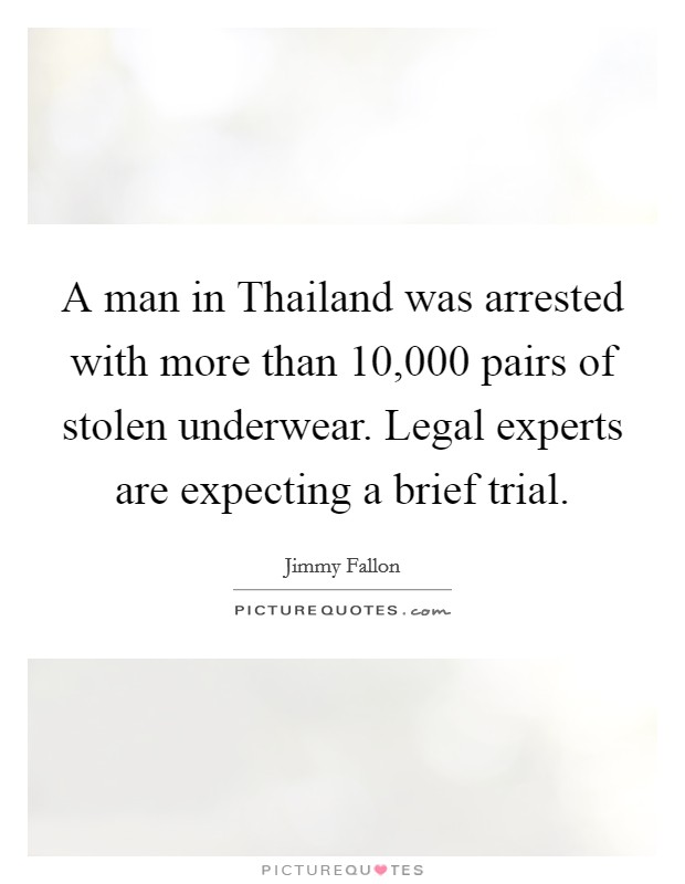 A man in Thailand was arrested with more than 10,000 pairs of stolen underwear. Legal experts are expecting a brief trial Picture Quote #1