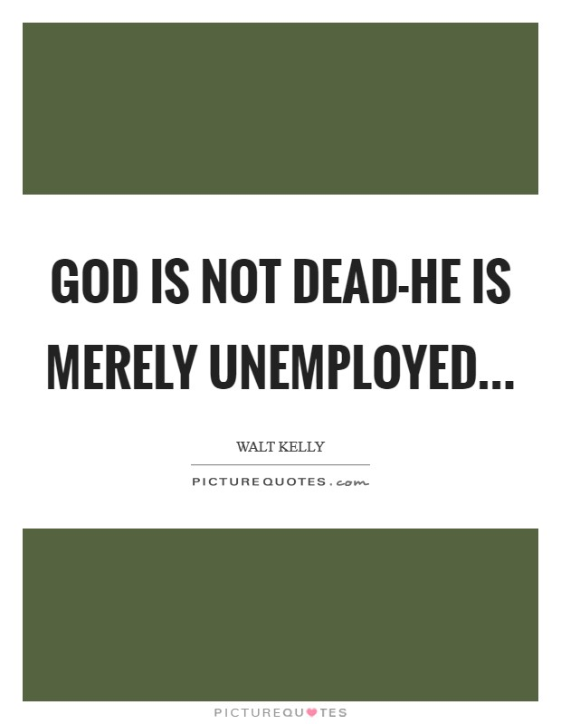 god is not dead he is merely unemployed picture quotes