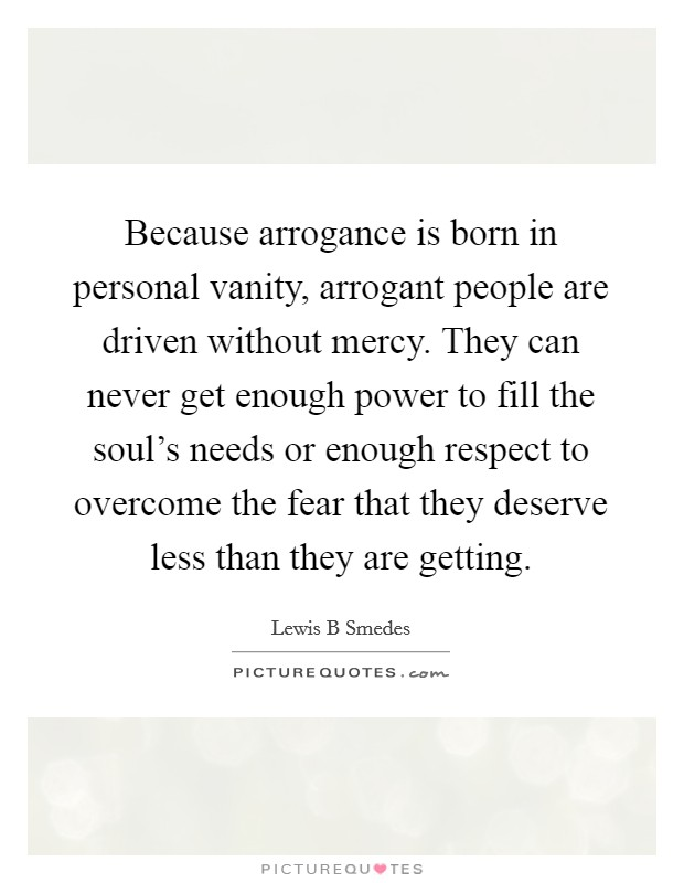 Because arrogance is born in personal vanity, arrogant people are driven without mercy. They can never get enough power to fill the soul's needs or enough respect to overcome the fear that they deserve less than they are getting Picture Quote #1