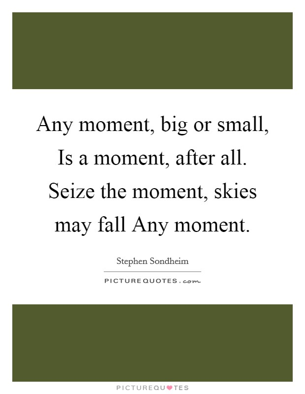 Any moment, big or small, Is a moment, after all. Seize the moment, skies may fall Any moment Picture Quote #1