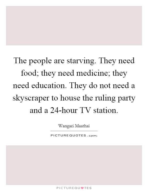 The people are starving. They need food; they need medicine; they need education. They do not need a skyscraper to house the ruling party and a 24-hour TV station Picture Quote #1