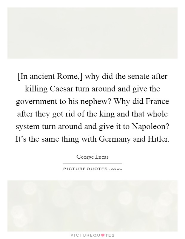 [In ancient Rome,] why did the senate after killing Caesar turn around and give the government to his nephew? Why did France after they got rid of the king and that whole system turn around and give it to Napoleon? It's the same thing with Germany and Hitler Picture Quote #1