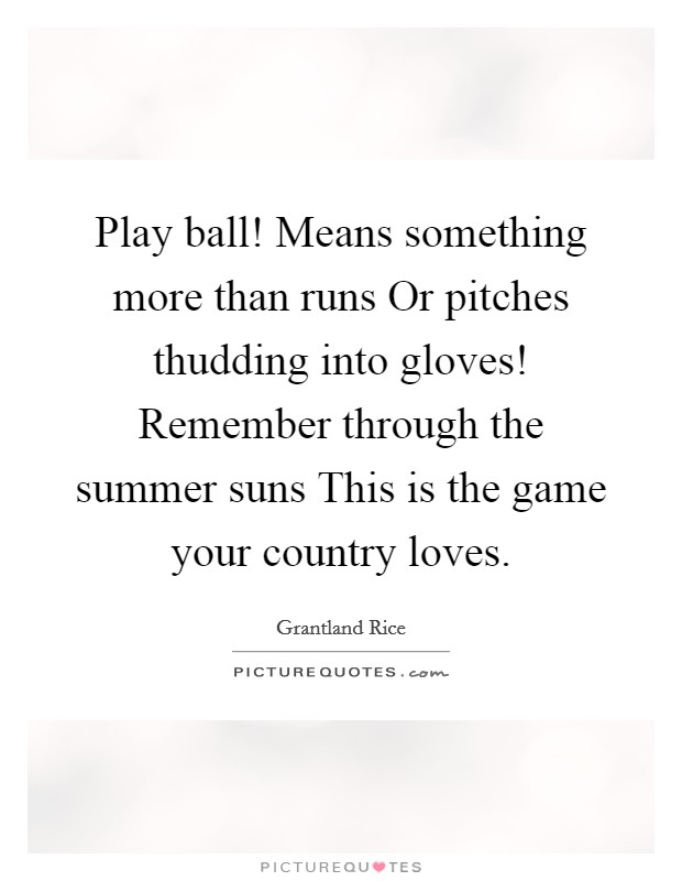 Play ball! Means something more than runs Or pitches thudding into gloves! Remember through the summer suns This is the game your country loves Picture Quote #1