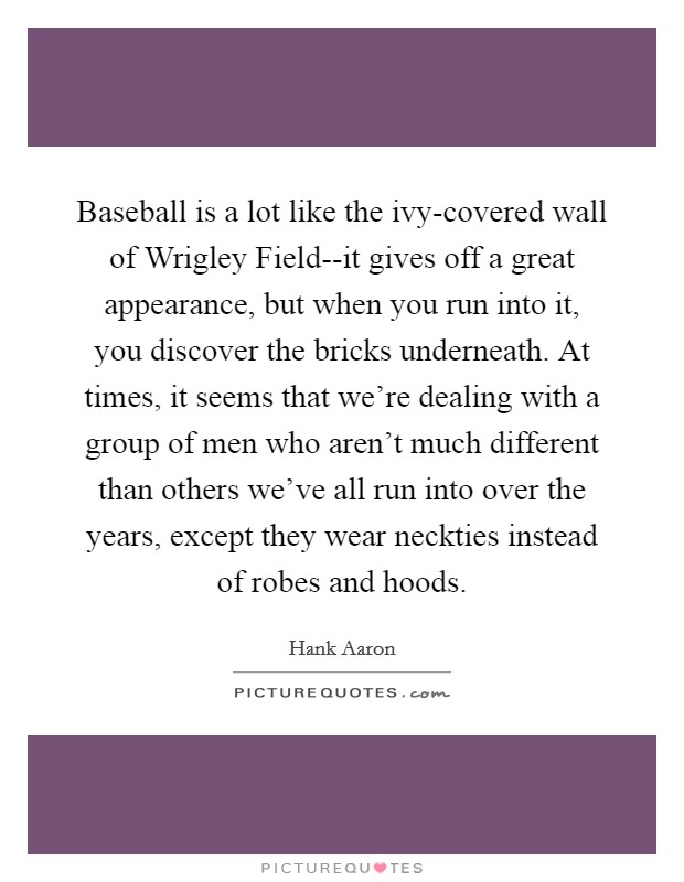 Baseball is a lot like the ivy-covered wall of Wrigley Field--it gives off a great appearance, but when you run into it, you discover the bricks underneath. At times, it seems that we're dealing with a group of men who aren't much different than others we've all run into over the years, except they wear neckties instead of robes and hoods Picture Quote #1