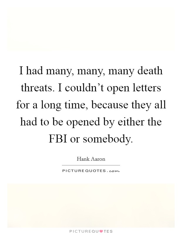 I had many, many, many death threats. I couldn't open letters for a long time, because they all had to be opened by either the FBI or somebody Picture Quote #1