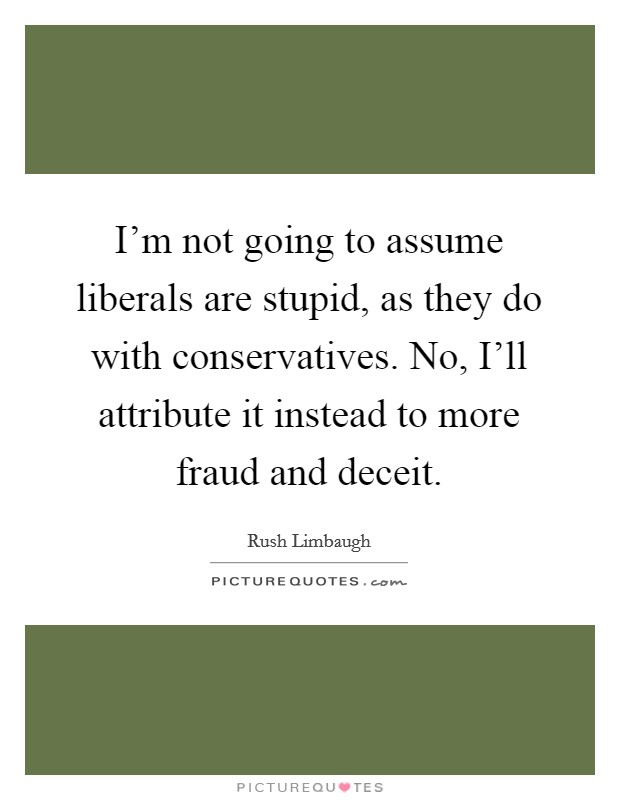 I'm not going to assume liberals are stupid, as they do with conservatives. No, I'll attribute it instead to more fraud and deceit Picture Quote #1