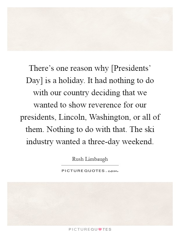 There's one reason why [Presidents' Day] is a holiday. It had nothing to do with our country deciding that we wanted to show reverence for our presidents, Lincoln, Washington, or all of them. Nothing to do with that. The ski industry wanted a three-day weekend Picture Quote #1