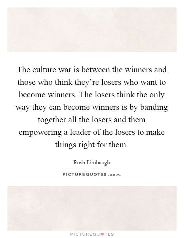 The culture war is between the winners and those who think they're losers who want to become winners. The losers think the only way they can become winners is by banding together all the losers and them empowering a leader of the losers to make things right for them Picture Quote #1