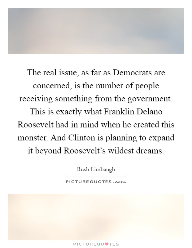 The real issue, as far as Democrats are concerned, is the number of people receiving something from the government. This is exactly what Franklin Delano Roosevelt had in mind when he created this monster. And Clinton is planning to expand it beyond Roosevelt's wildest dreams Picture Quote #1