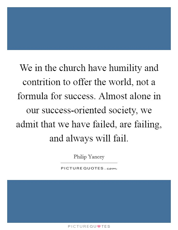 We in the church have humility and contrition to offer the world, not a formula for success. Almost alone in our success-oriented society, we admit that we have failed, are failing, and always will fail Picture Quote #1