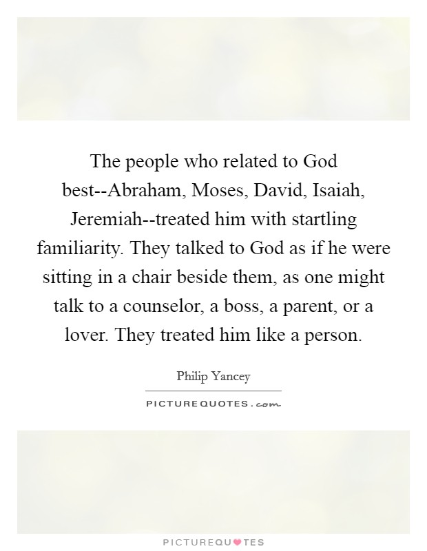 The people who related to God best--Abraham, Moses, David, Isaiah, Jeremiah--treated him with startling familiarity. They talked to God as if he were sitting in a chair beside them, as one might talk to a counselor, a boss, a parent, or a lover. They treated him like a person Picture Quote #1