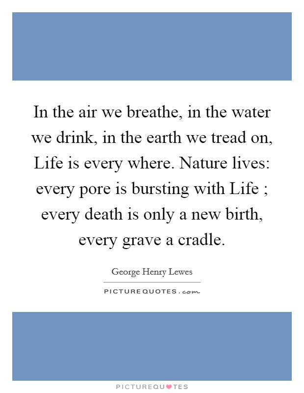 In the air we breathe, in the water we drink, in the earth we tread on, Life is every where. Nature lives: every pore is bursting with Life ; every death is only a new birth, every grave a cradle Picture Quote #1