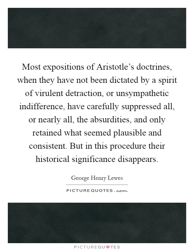 Most expositions of Aristotle's doctrines, when they have not been dictated by a spirit of virulent detraction, or unsympathetic indifference, have carefully suppressed all, or nearly all, the absurdities, and only retained what seemed plausible and consistent. But in this procedure their historical significance disappears Picture Quote #1