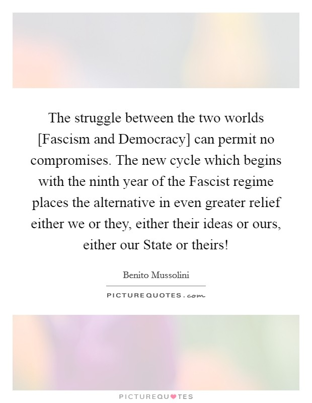 The struggle between the two worlds [Fascism and Democracy] can permit no compromises. The new cycle which begins with the ninth year of the Fascist regime places the alternative in even greater relief either we or they, either their ideas or ours, either our State or theirs! Picture Quote #1