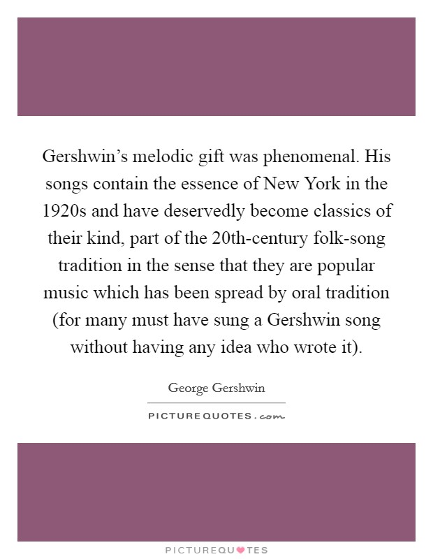 Gershwin's melodic gift was phenomenal. His songs contain the essence of New York in the 1920s and have deservedly become classics of their kind, part of the 20th-century folk-song tradition in the sense that they are popular music which has been spread by oral tradition (for many must have sung a Gershwin song without having any idea who wrote it) Picture Quote #1