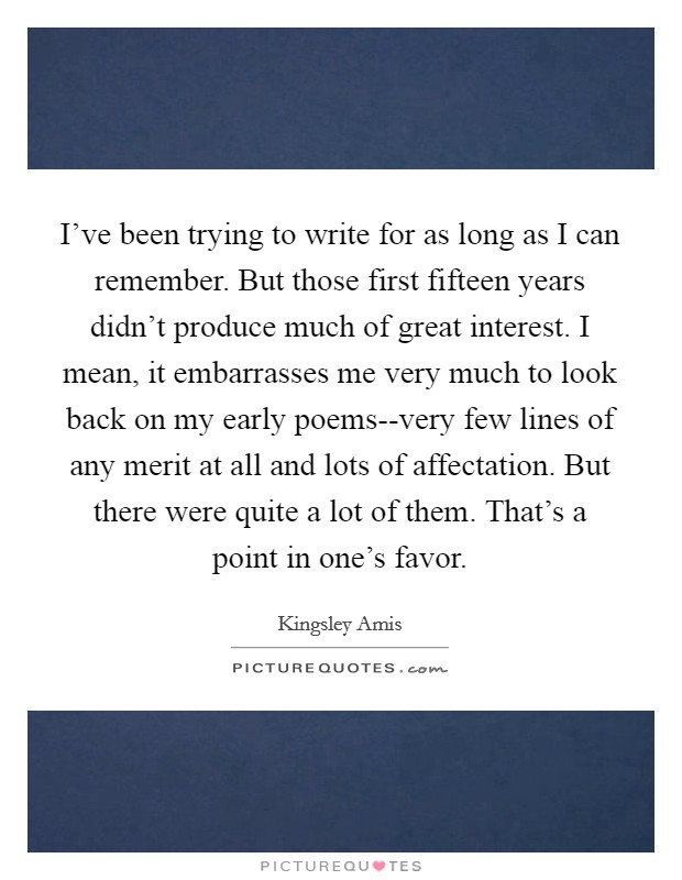 I've been trying to write for as long as I can remember. But those first fifteen years didn't produce much of great interest. I mean, it embarrasses me very much to look back on my early poems--very few lines of any merit at all and lots of affectation. But there were quite a lot of them. That's a point in one's favor Picture Quote #1