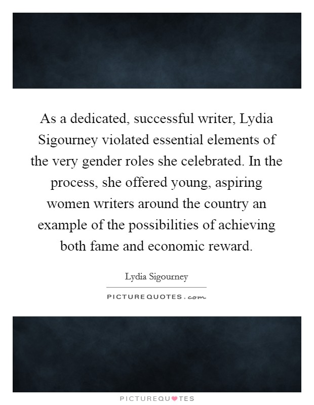 As a dedicated, successful writer, Lydia Sigourney violated essential elements of the very gender roles she celebrated. In the process, she offered young, aspiring women writers around the country an example of the possibilities of achieving both fame and economic reward Picture Quote #1
