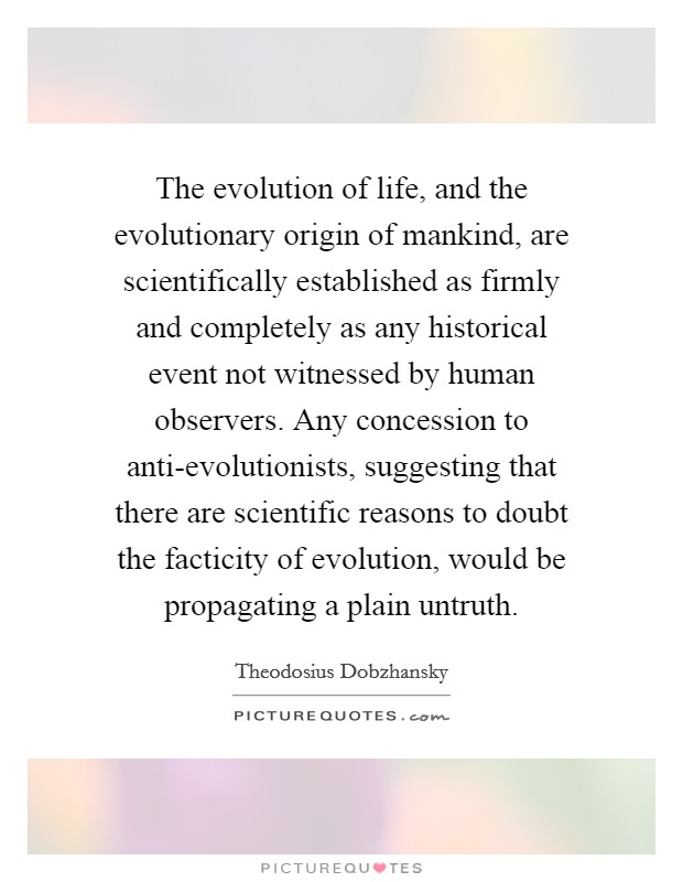 The evolution of life, and the evolutionary origin of mankind, are scientifically established as firmly and completely as any historical event not witnessed by human observers. Any concession to anti-evolutionists, suggesting that there are scientific reasons to doubt the facticity of evolution, would be propagating a plain untruth Picture Quote #1