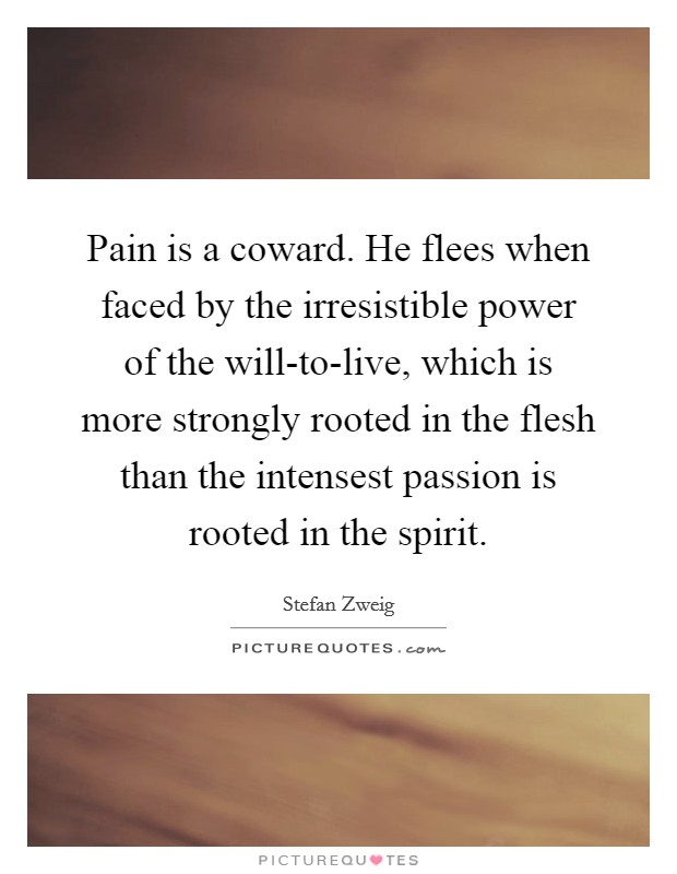 Pain is a coward. He flees when faced by the irresistible power of the will-to-live, which is more strongly rooted in the flesh than the intensest passion is rooted in the spirit Picture Quote #1