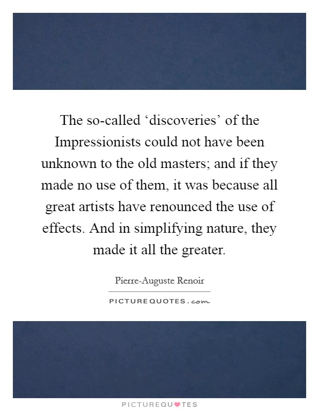 The so-called 'discoveries' of the Impressionists could not have been unknown to the old masters; and if they made no use of them, it was because all great artists have renounced the use of effects. And in simplifying nature, they made it all the greater Picture Quote #1