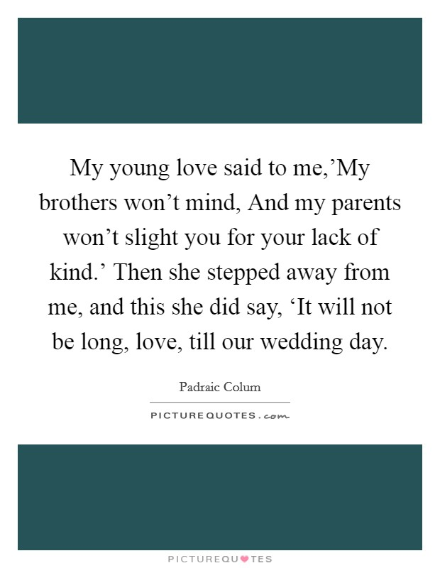 My young love said to me,'My brothers won't mind, And my parents won't slight you for your lack of kind.' Then she stepped away from me, and this she did say, 'It will not be long, love, till our wedding day Picture Quote #1