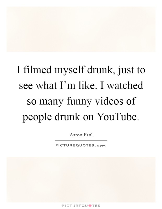 I filmed myself drunk, just to see what I'm like. I watched so many funny videos of people drunk on YouTube Picture Quote #1