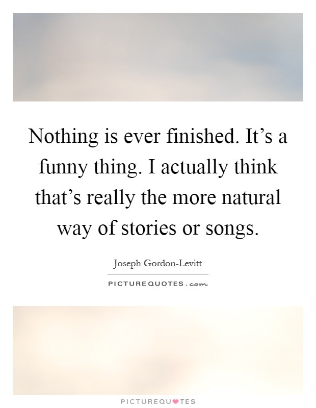 Nothing is ever finished. It's a funny thing. I actually think that's really the more natural way of stories or songs Picture Quote #1