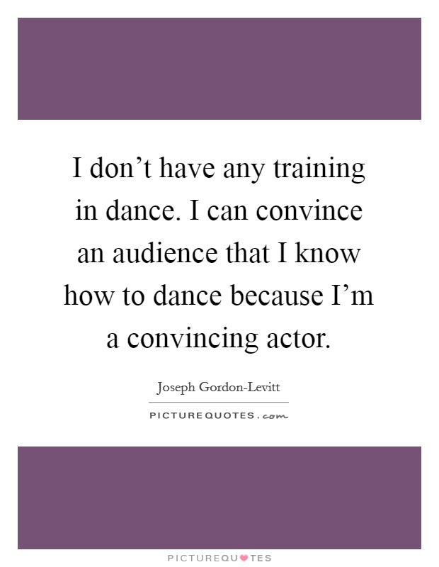 I don't have any training in dance. I can convince an audience that I know how to dance because I'm a convincing actor Picture Quote #1