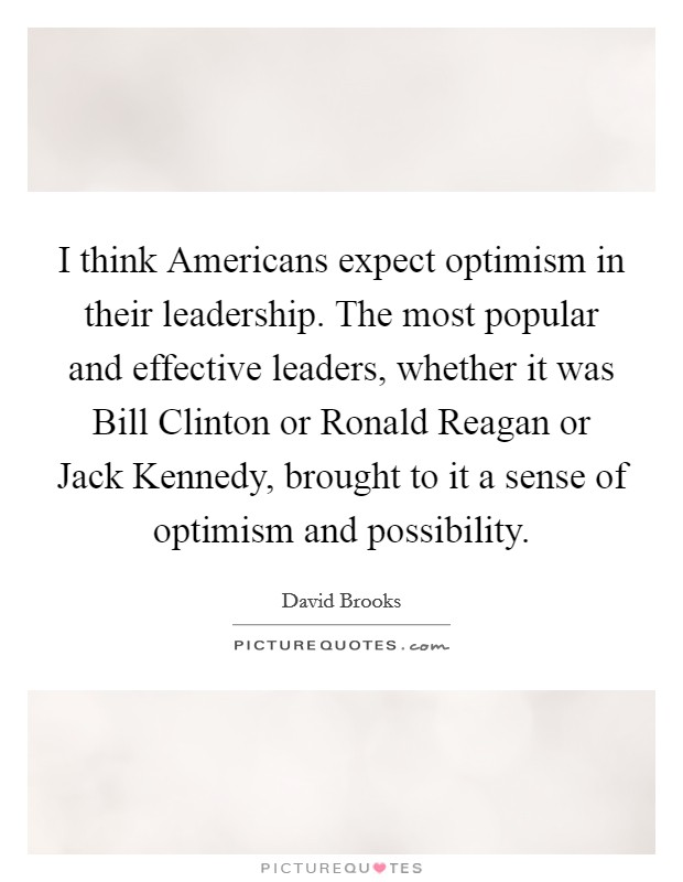 I think Americans expect optimism in their leadership. The most popular and effective leaders, whether it was Bill Clinton or Ronald Reagan or Jack Kennedy, brought to it a sense of optimism and possibility Picture Quote #1