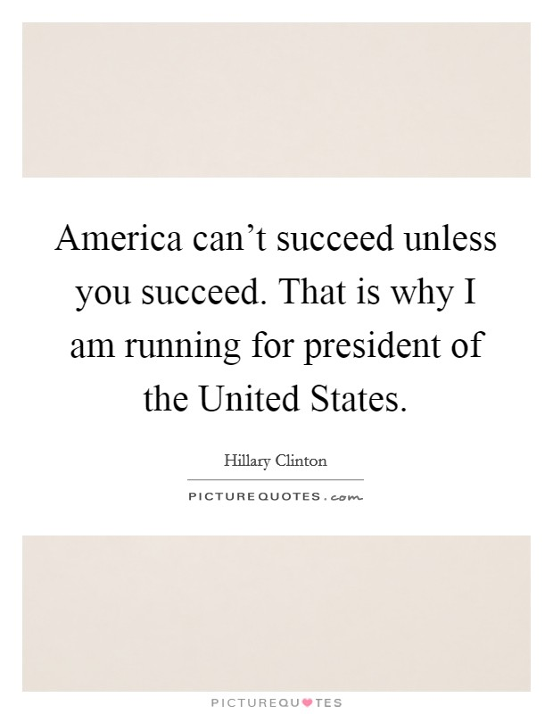 America can't succeed unless you succeed. That is why I am running for president of the United States Picture Quote #1