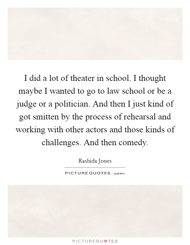 I did a lot of theater in school. I thought maybe I wanted to go to law school or be a judge or a politician. And then I just kind of got smitten by the process of rehearsal and working with other actors and those kinds of challenges. And then comedy Picture Quote #1