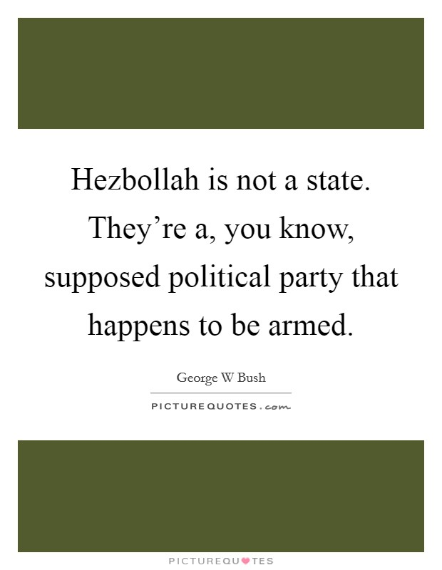 Hezbollah is not a state. They're a, you know, supposed political party that happens to be armed Picture Quote #1