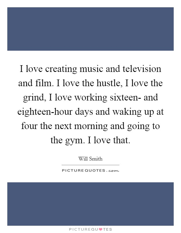 I love creating music and television and film. I love the hustle, I love the grind, I love working sixteen- and eighteen-hour days and waking up at four the next morning and going to the gym. I love that Picture Quote #1
