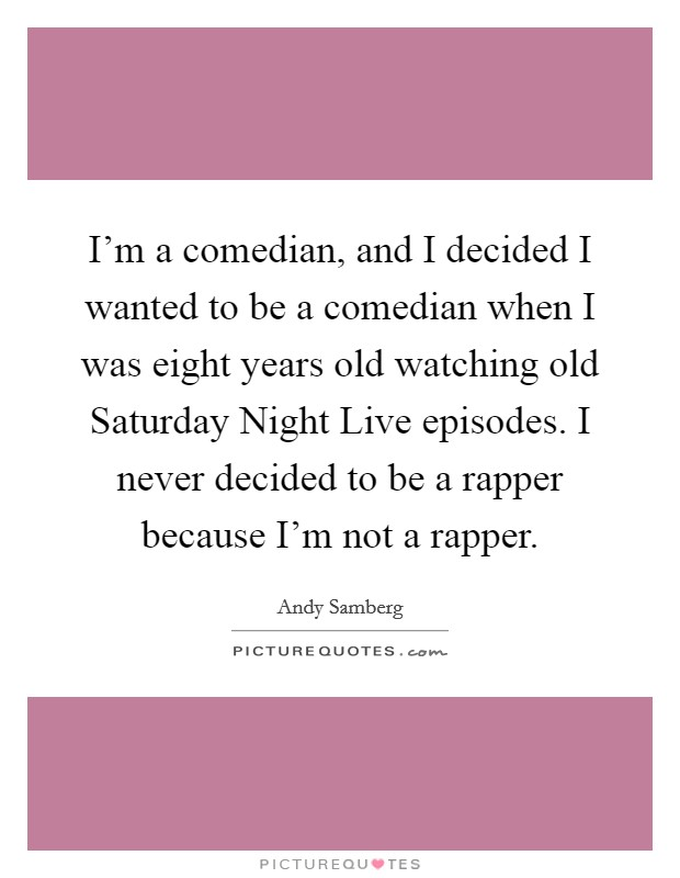 I'm a comedian, and I decided I wanted to be a comedian when I was eight years old watching old Saturday Night Live episodes. I never decided to be a rapper because I'm not a rapper Picture Quote #1