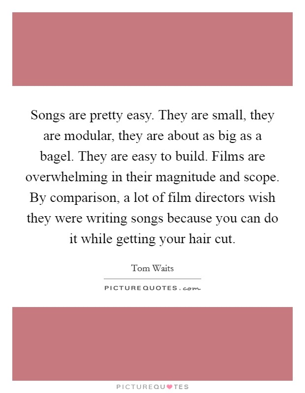 Songs are pretty easy. They are small, they are modular, they are about as big as a bagel. They are easy to build. Films are overwhelming in their magnitude and scope. By comparison, a lot of film directors wish they were writing songs because you can do it while getting your hair cut Picture Quote #1