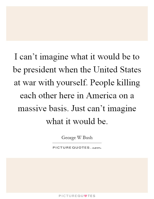 I can't imagine what it would be to be president when the United States at war with yourself. People killing each other here in America on a massive basis. Just can't imagine what it would be Picture Quote #1