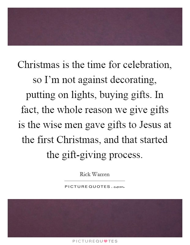 Christmas is the time for celebration, so I'm not against decorating, putting on lights, buying gifts. In fact, the whole reason we give gifts is the wise men gave gifts to Jesus at the first Christmas, and that started the gift-giving process Picture Quote #1