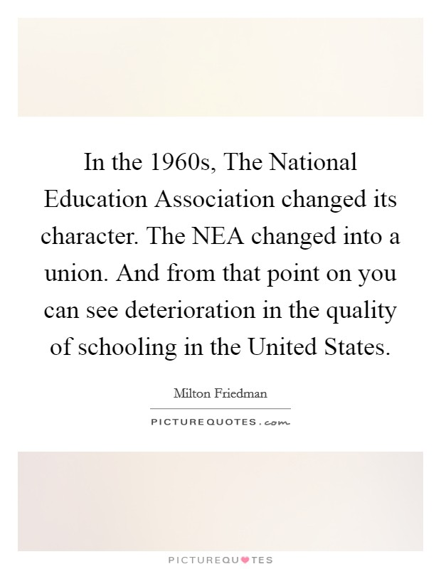 In the 1960s, The National Education Association changed its character. The NEA changed into a union. And from that point on you can see deterioration in the quality of schooling in the United States Picture Quote #1