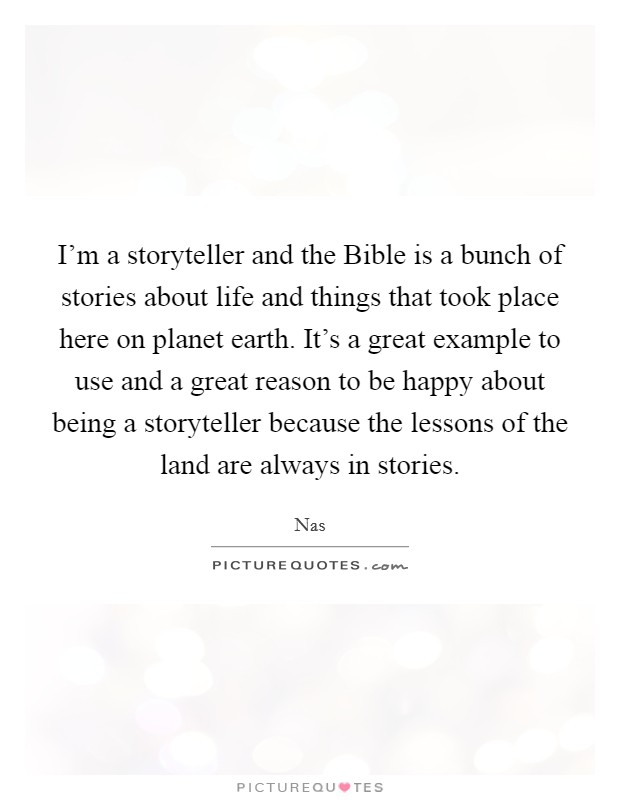 I'm a storyteller and the Bible is a bunch of stories about life and things that took place here on planet earth. It's a great example to use and a great reason to be happy about being a storyteller because the lessons of the land are always in stories Picture Quote #1