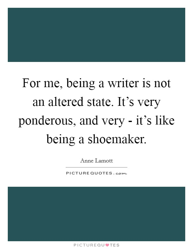 For me, being a writer is not an altered state. It's very ponderous, and very - it's like being a shoemaker Picture Quote #1