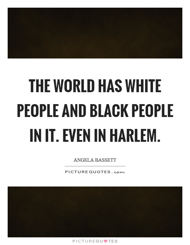 The world has white people and black people in it. Even in Harlem Picture Quote #1