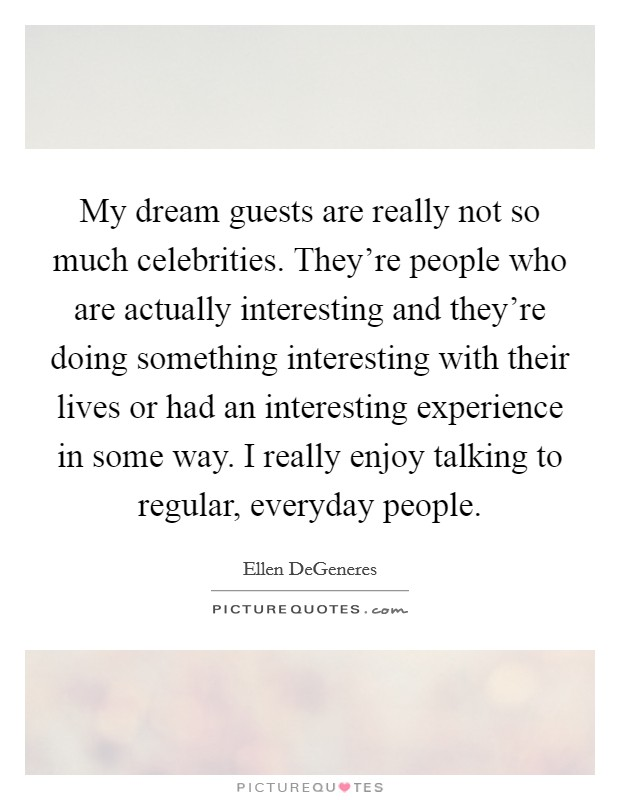 My dream guests are really not so much celebrities. They're people who are actually interesting and they're doing something interesting with their lives or had an interesting experience in some way. I really enjoy talking to regular, everyday people Picture Quote #1